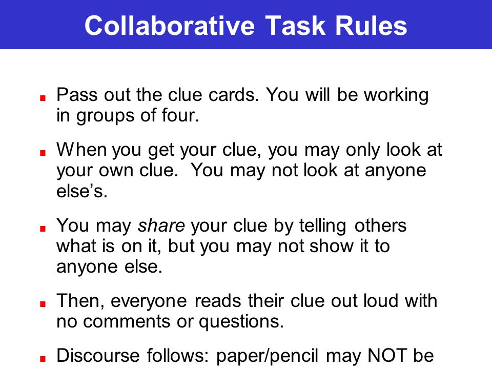 Collaborative Task Rules Pass out the clue cards. You will be working in groups of four. When you get your clue, you may only look at your own clue. Y