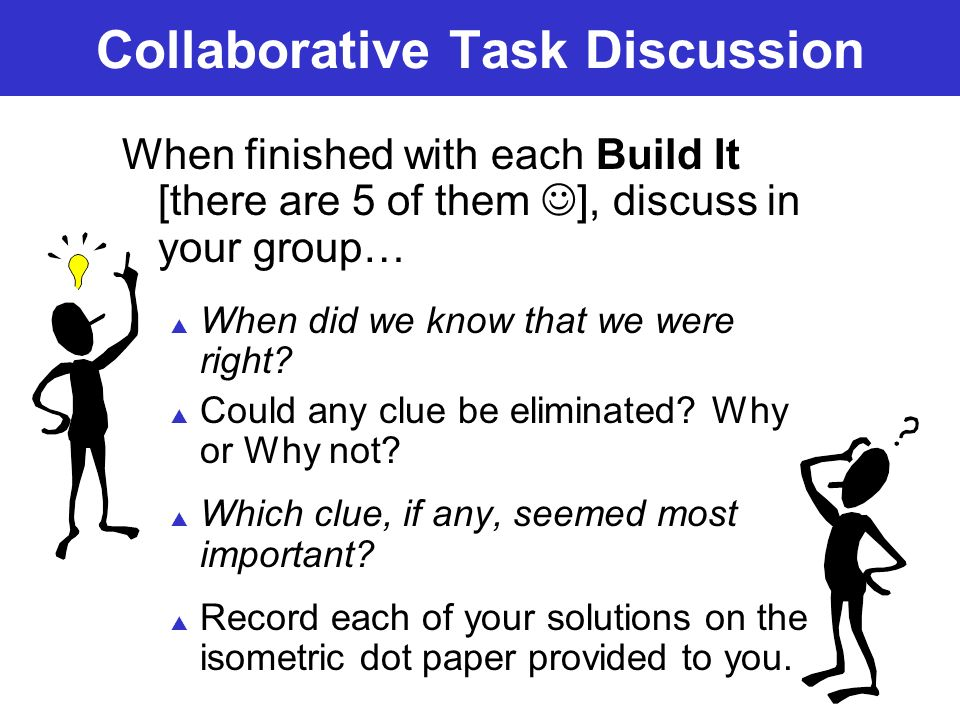 Collaborative Task Discussion When finished with each Build It [there are 5 of them ], discuss in your group… When did we know that we were right? Cou
