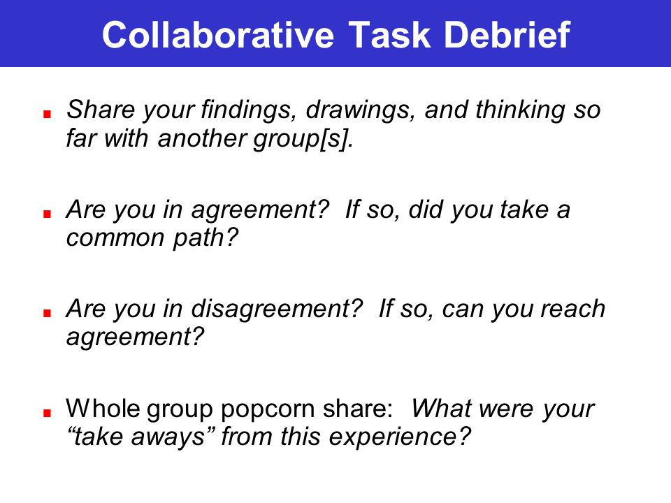 Collaborative Task Debrief Share your findings, drawings, and thinking so far with another group[s].