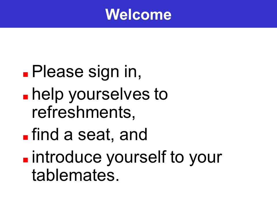 Welcome Please sign in, help yourselves to refreshments, find a seat, and introduce yourself to your tablemates.