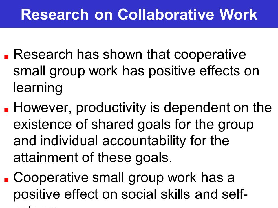 Research on Collaborative Work Research has shown that cooperative small group work has positive effects on learning However, productivity is dependen