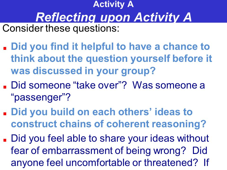 Activity A Reflecting upon Activity A Consider these questions: Did you find it helpful to have a chance to think about the question yourself before i