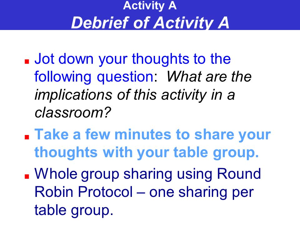 Activity A Debrief of Activity A Jot down your thoughts to the following question: What are the implications of this activity in a classroom.
