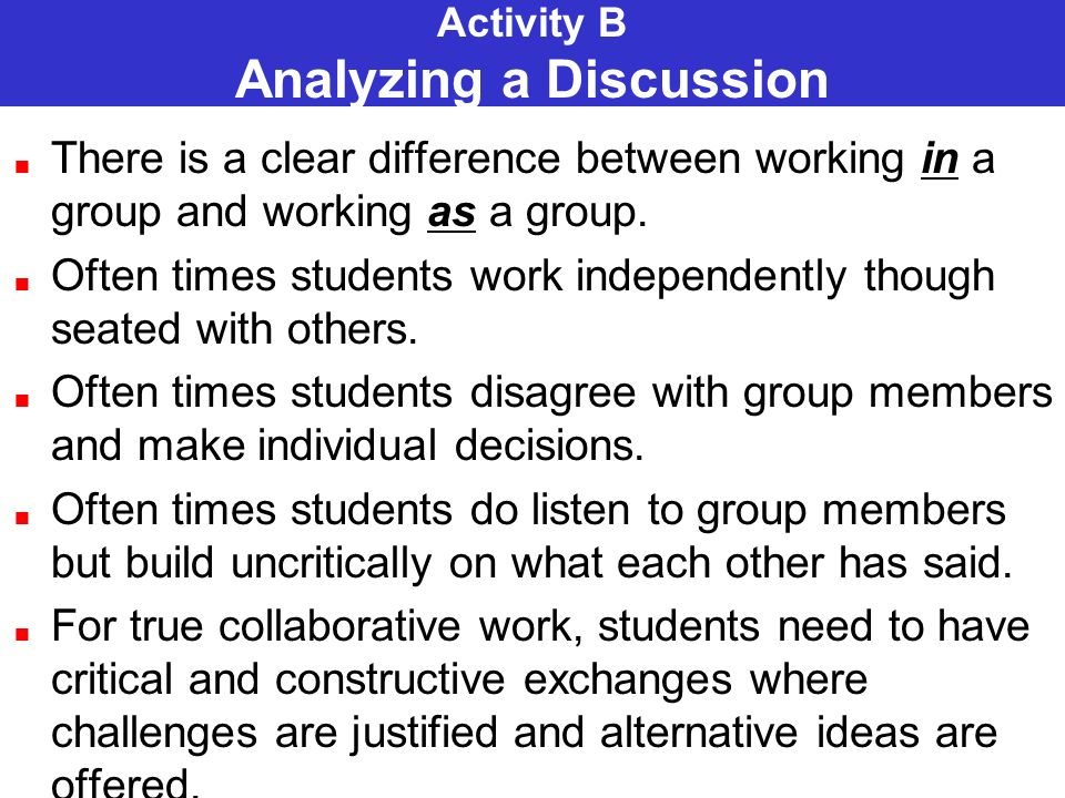 Activity B Analyzing a Discussion There is a clear difference between working in a group and working as a group. Often times students work independent