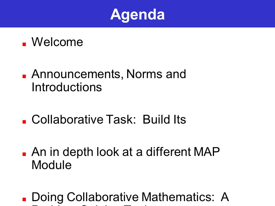 Agenda Welcome Announcements, Norms and Introductions Collaborative Task: Build Its An in depth look at a different MAP Module Doing Collaborative Mat