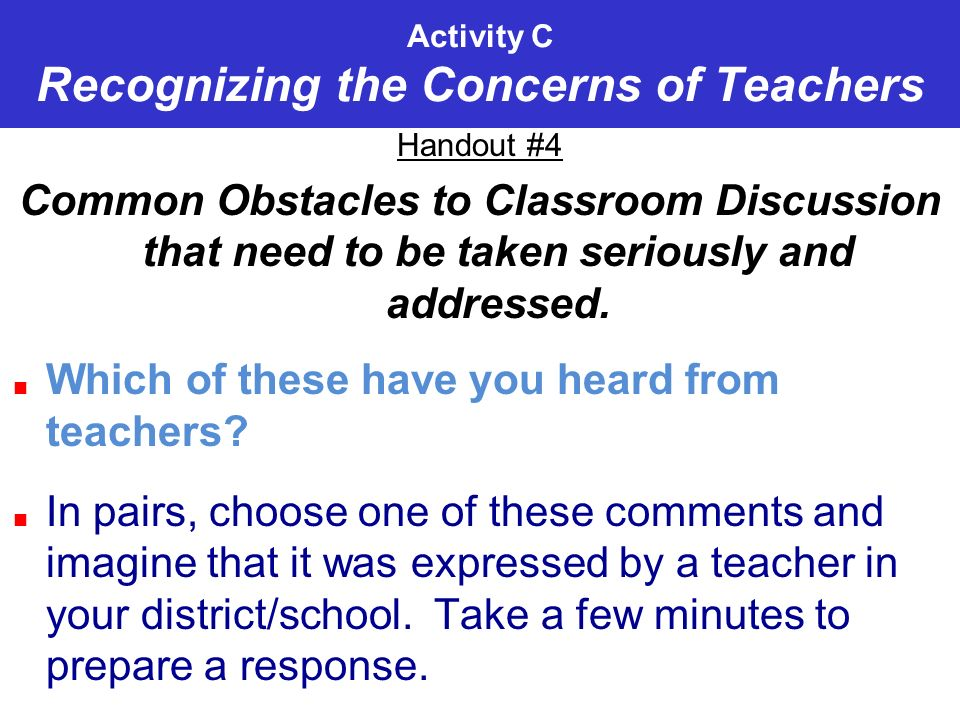 Activity C Recognizing the Concerns of Teachers Handout #4 Common Obstacles to Classroom Discussion that need to be taken seriously and addressed.