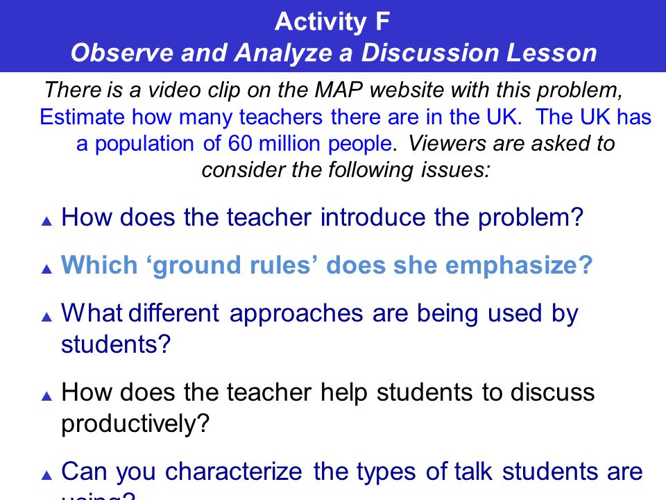 Activity F Observe and Analyze a Discussion Lesson There is a video clip on the MAP website with this problem, Estimate how many teachers there are in the UK.