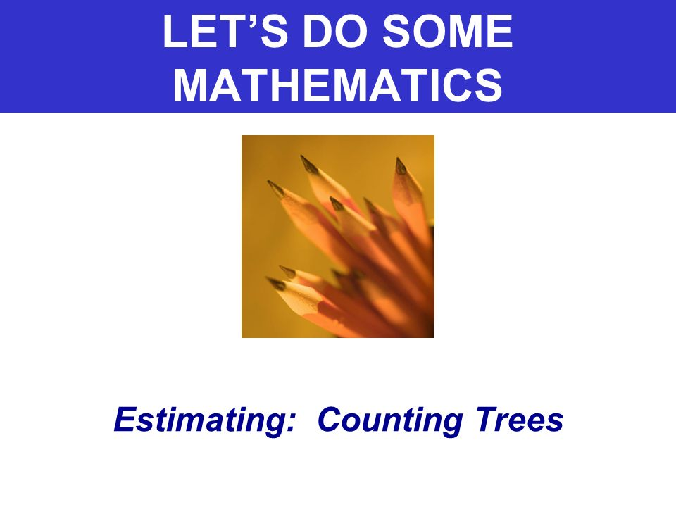 LETS DO SOME MATHEMATICS Estimating: Counting Trees