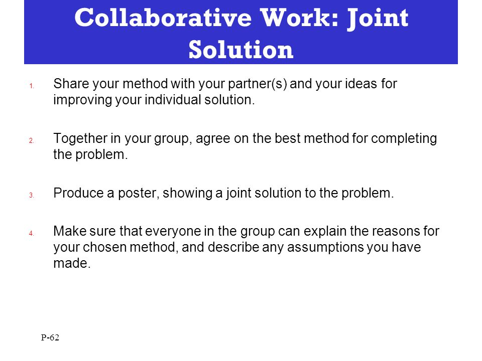 Collaborative Work: Joint Solution 1. Share your method with your partner(s) and your ideas for improving your individual solution. 2. Together in you