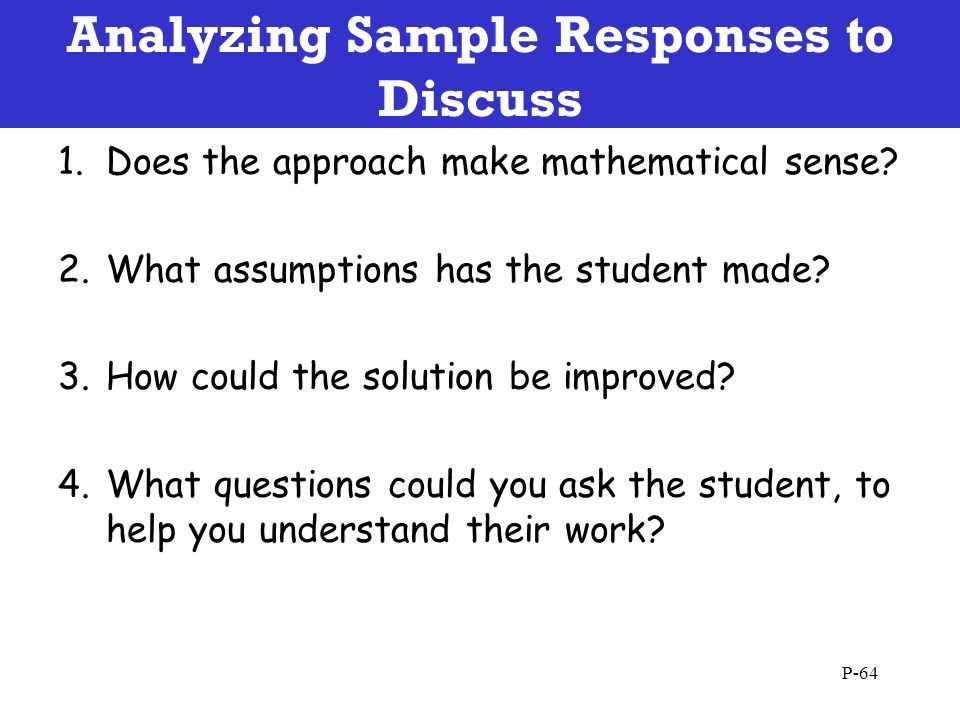 Analyzing Sample Responses to Discuss P-64 1.Does the approach make mathematical sense? 2.What assumptions has the student made? 3.How could the solut
