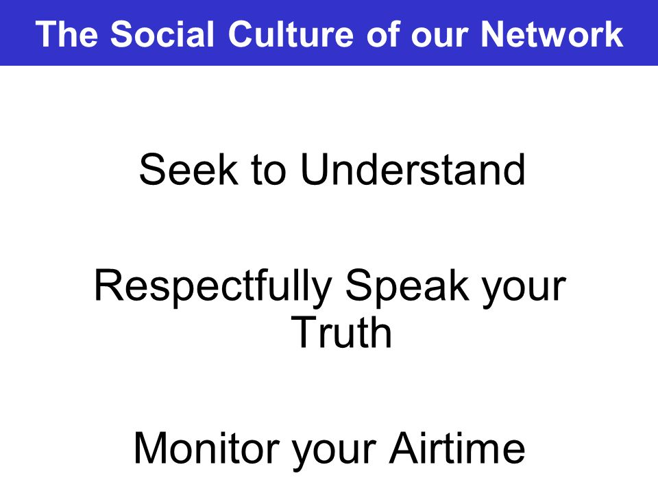 The Social Culture of our Network Seek to Understand Respectfully Speak your Truth Monitor your Airtime