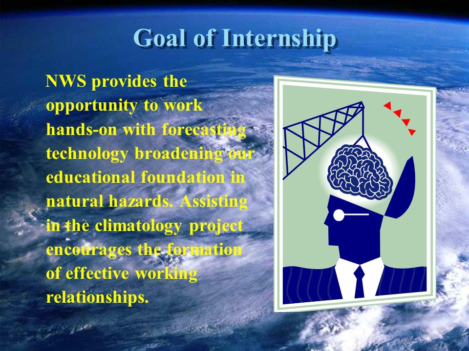 Goal of Internship NWS provides the opportunity to work hands-on with forecasting technology broadening our educational foundation in natural hazards.