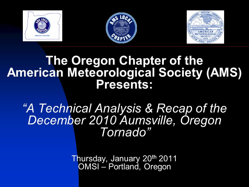 The Oregon Chapter of the American Meteorological Society (AMS) Presents: A Technical Analysis & Recap of the December 2010 Aumsville, Oregon Tornado Thursday, January 20 th 2011 OMSI – Portland, Oregon