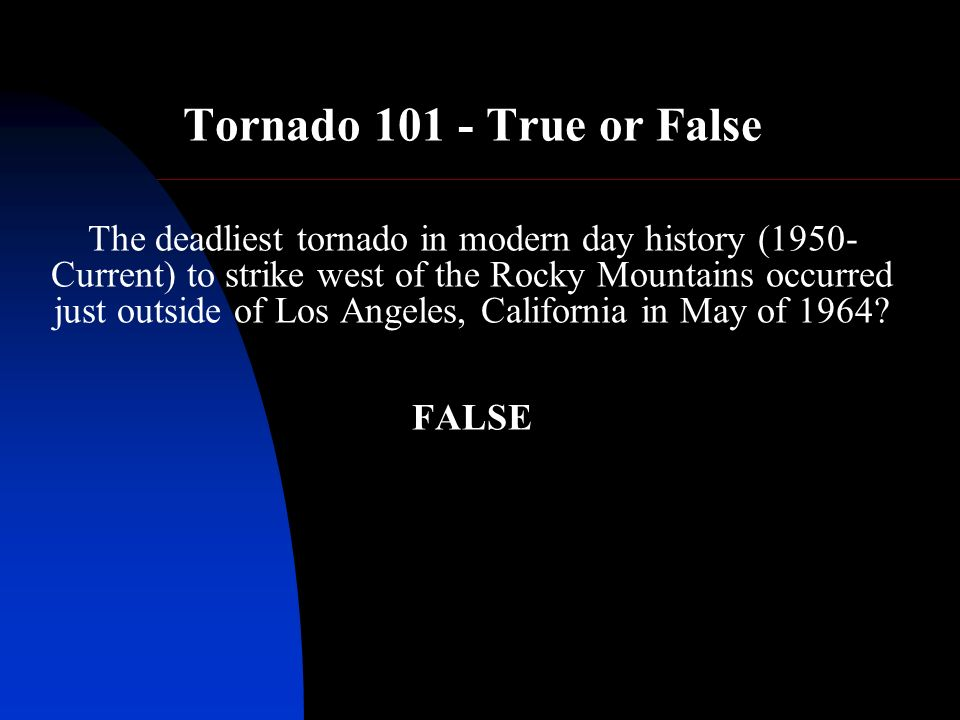 Tornado 101 - True or False The deadliest tornado in modern day history (1950- Current) to strike west of the Rocky Mountains occurred just outside of Los Angeles, California in May of 1964.