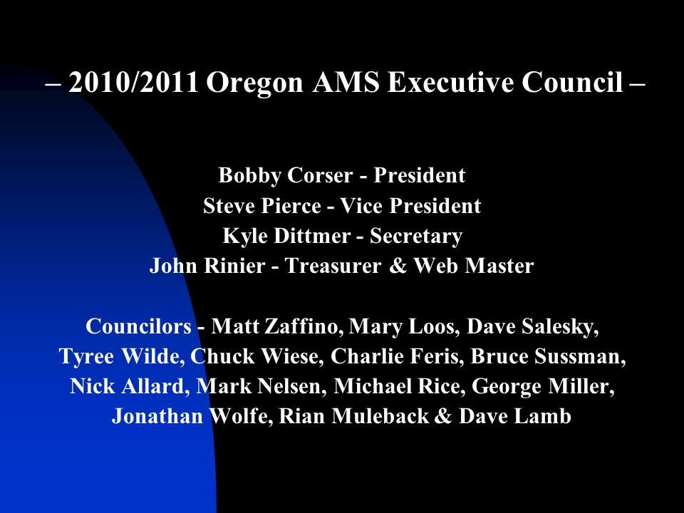 – 2010/2011 Oregon AMS Executive Council – Bobby Corser - President Steve Pierce - Vice President Kyle Dittmer - Secretary John Rinier - Treasurer & Web Master Councilors - Matt Zaffino, Mary Loos, Dave Salesky, Tyree Wilde, Chuck Wiese, Charlie Feris, Bruce Sussman, Nick Allard, Mark Nelsen, Michael Rice, George Miller, Jonathan Wolfe, Rian Muleback & Dave Lamb