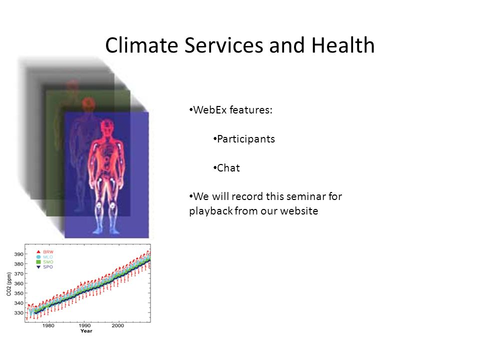Climate Services and Health WebEx features: Participants Chat We will record this seminar for playback from our website