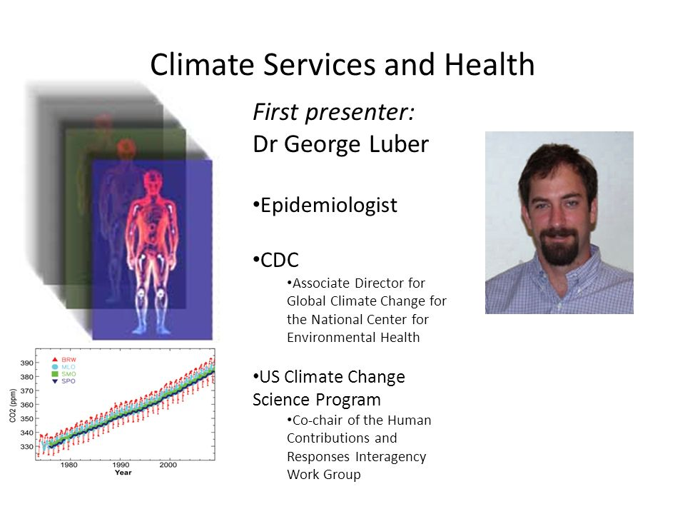 Climate Services and Health First presenter: Dr George Luber Epidemiologist CDC Associate Director for Global Climate Change for the National Center for Environmental Health US Climate Change Science Program Co-chair of the Human Contributions and Responses Interagency Work Group