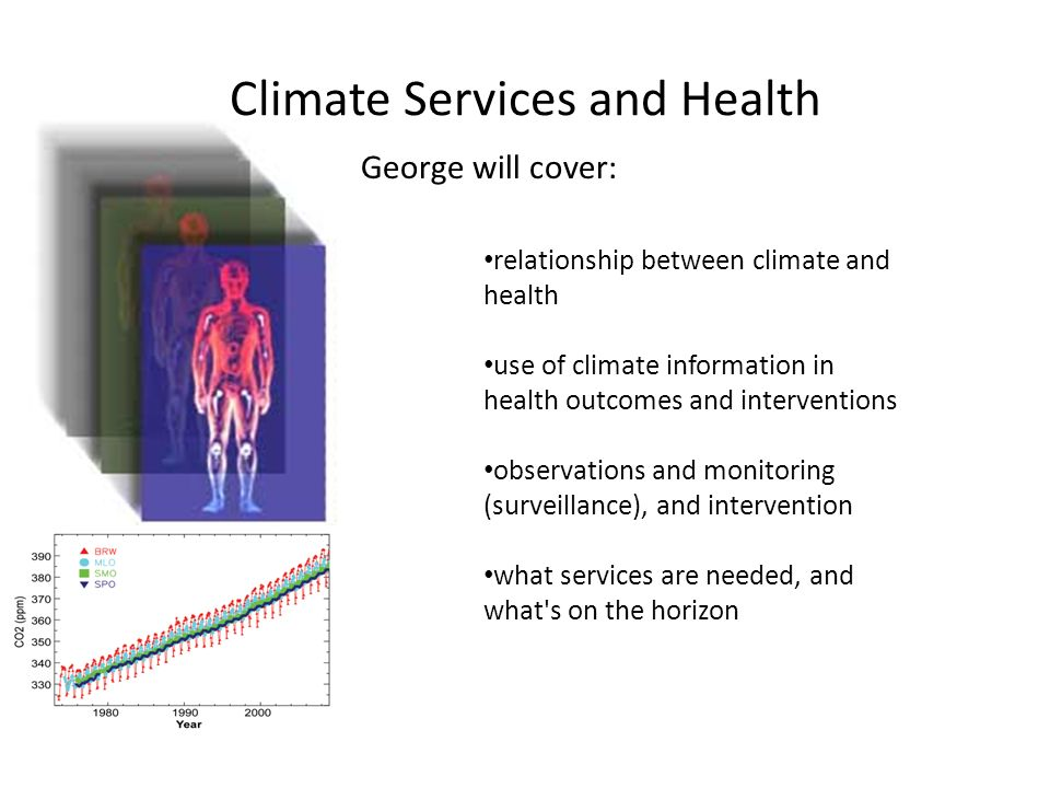Climate Services and Health relationship between climate and health use of climate information in health outcomes and interventions observations and monitoring (surveillance), and intervention what services are needed, and what s on the horizon George will cover: