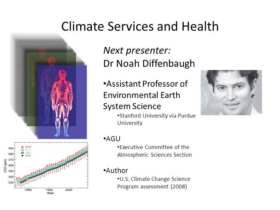 Climate Services and Health Next presenter: Dr Noah Diffenbaugh Assistant Professor of Environmental Earth System Science Stanford University via Purdue University AGU Executive Committee of the Atmospheric Sciences Section Author U.S.