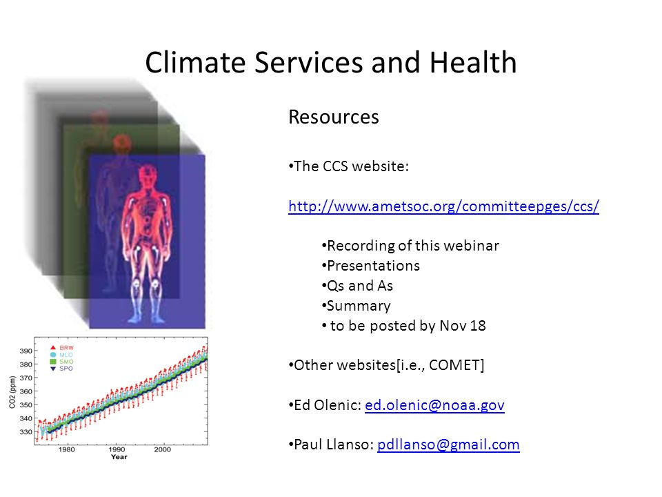 Climate Services and Health Resources The CCS website:     Recording of this webinar Presentations Qs and As Summary to be posted by Nov 18 Other websites[i.e., COMET] Ed Olenic: Paul Llanso: