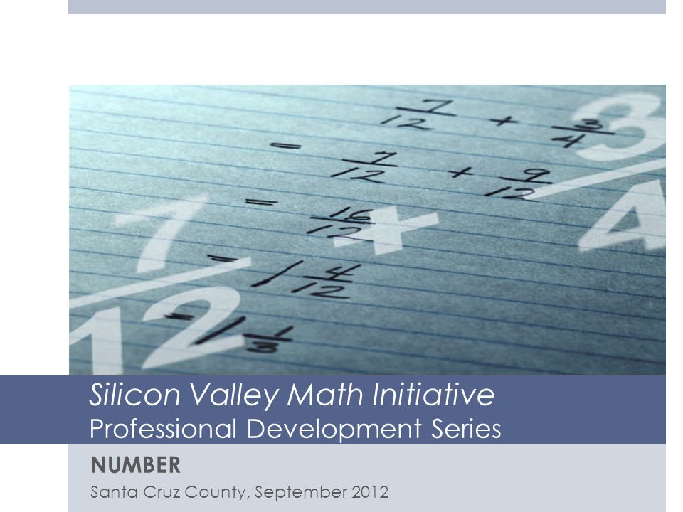 Silicon Valley Math Initiative Professional Development Series NUMBER Santa Cruz County, September 2012