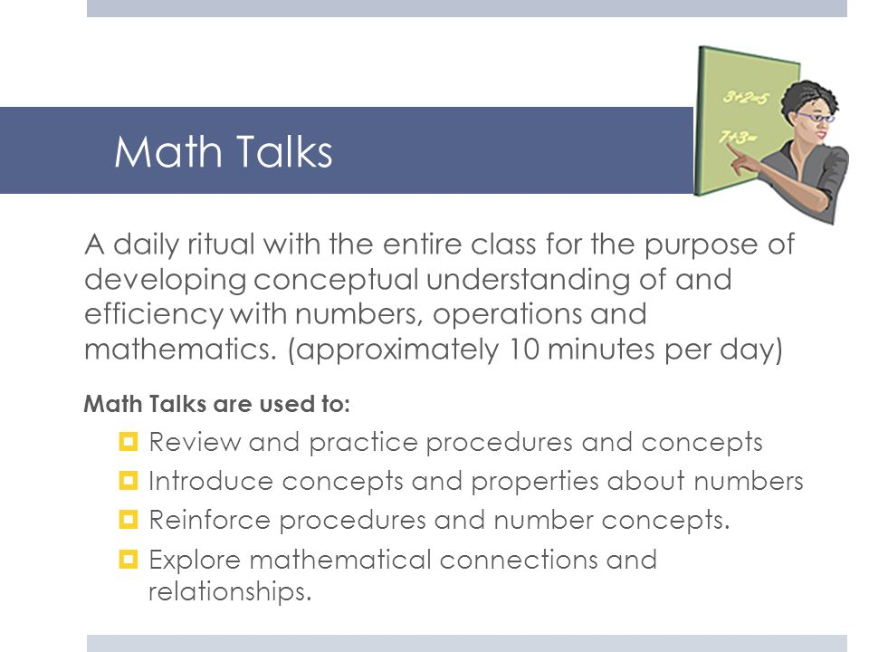 Math Talks A daily ritual with the entire class for the purpose of developing conceptual understanding of and efficiency with numbers, operations and