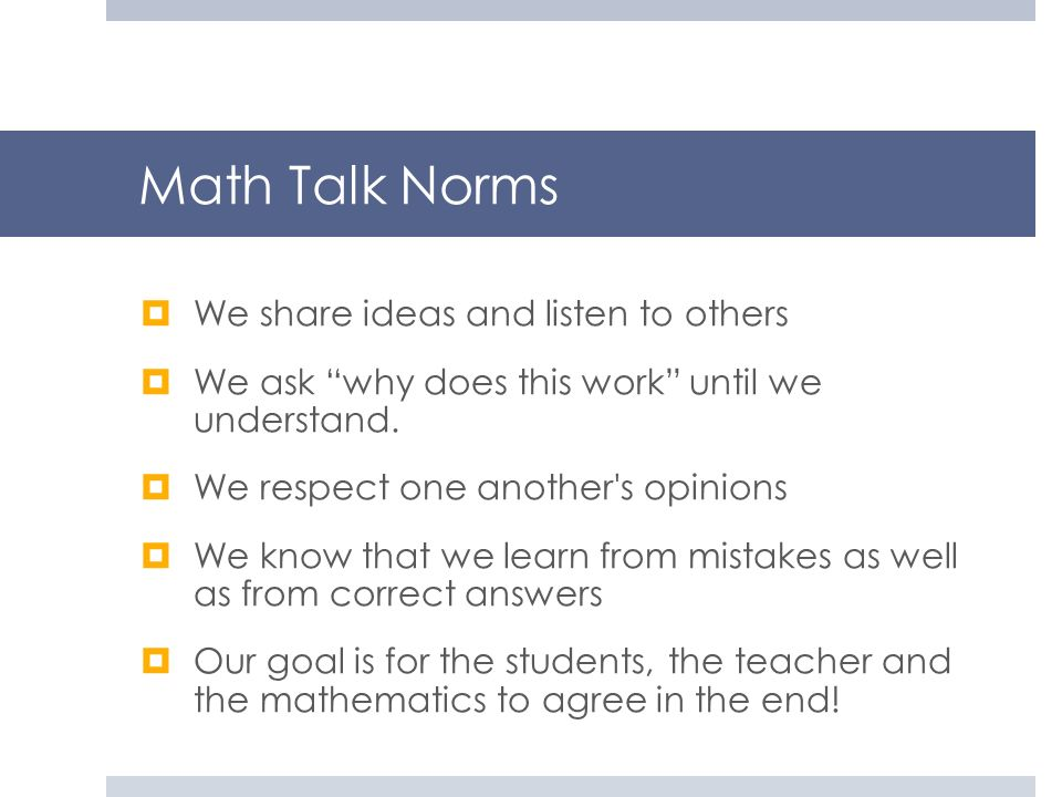 Math Talk Norms We share ideas and listen to others We ask why does this work until we understand. We respect one another's opinions We know that we l