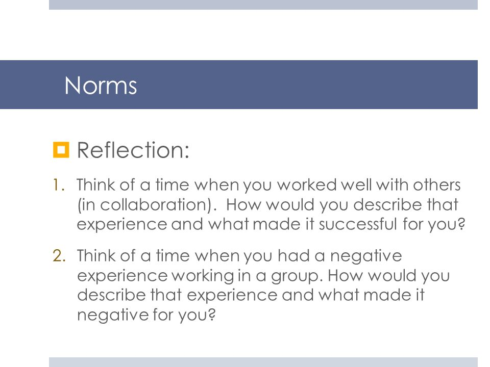 Norms Reflection: 1.Think of a time when you worked well with others (in collaboration). How would you describe that experience and what made it succe