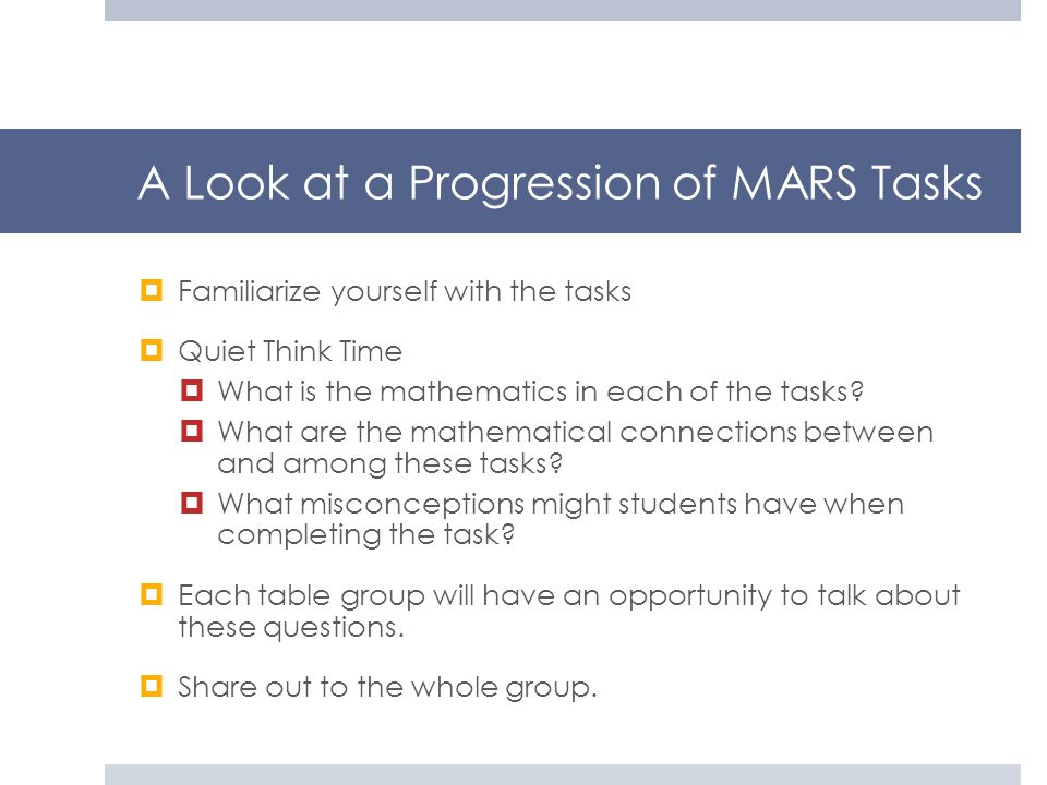 A Look at a Progression of MARS Tasks Familiarize yourself with the tasks Quiet Think Time What is the mathematics in each of the tasks? What are the