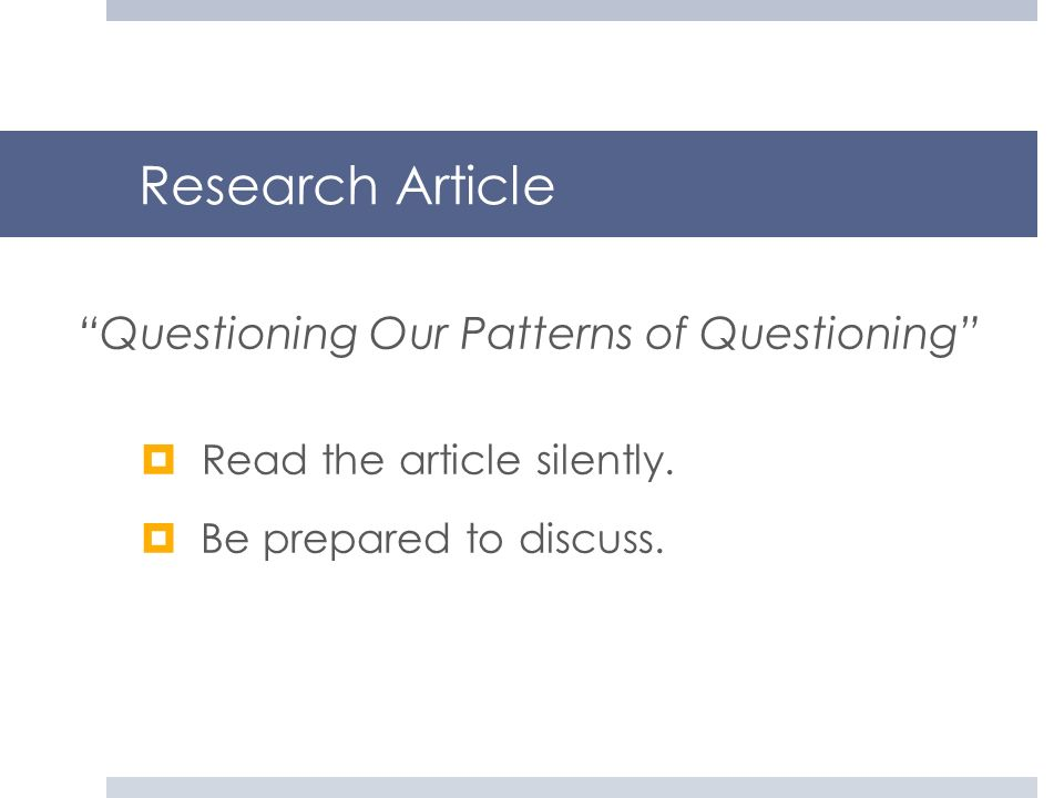 Research Article Read the article silently. Be prepared to discuss. Questioning Our Patterns of Questioning
