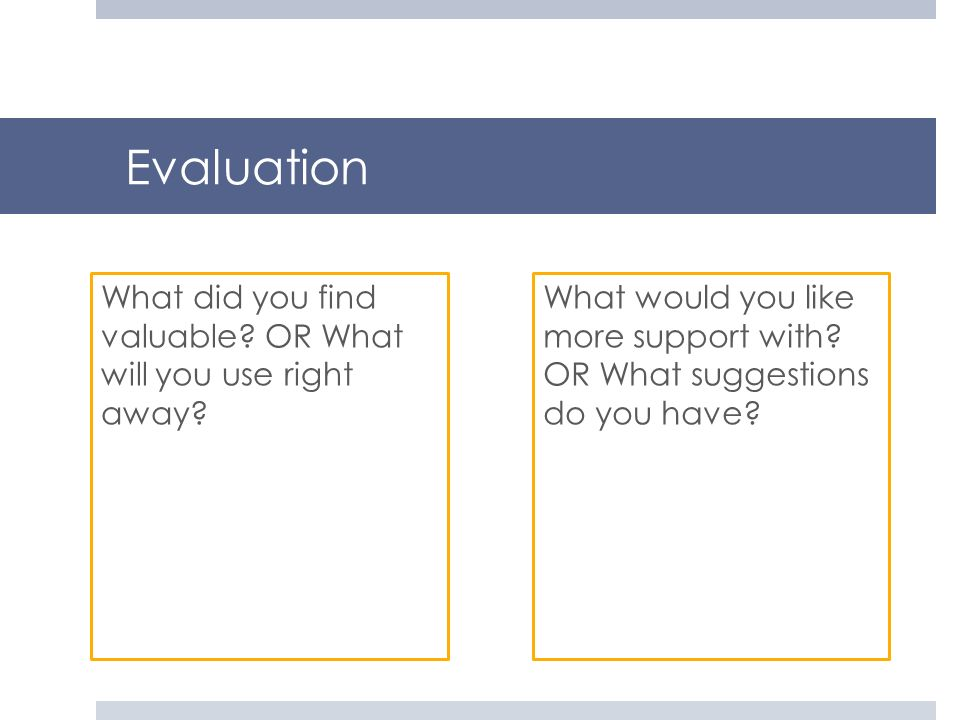 Evaluation What did you find valuable? OR What will you use right away? What would you like more support with? OR What suggestions do you have?