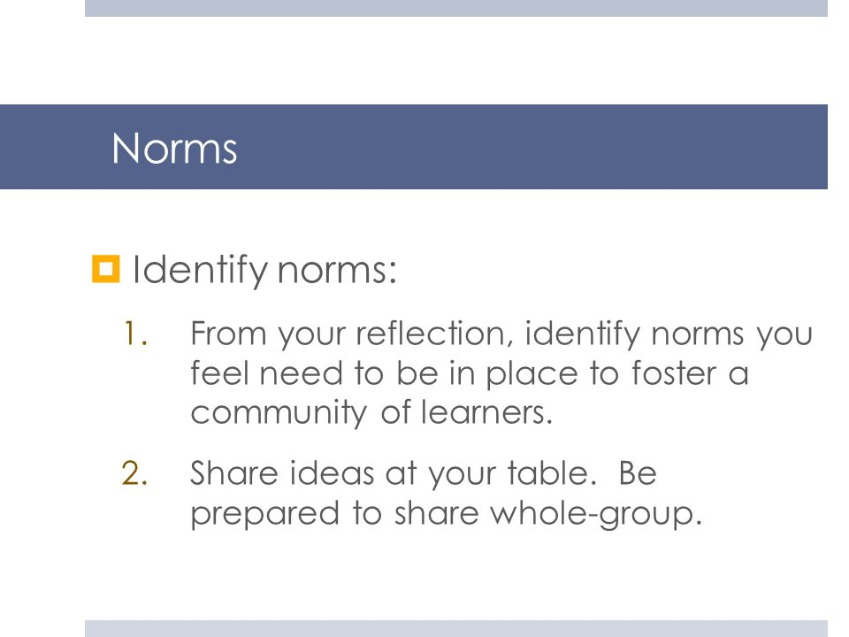 Norms Identify norms: 1.From your reflection, identify norms you feel need to be in place to foster a community of learners. 2.Share ideas at your tab