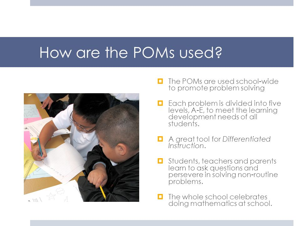 How are the POMs used? The POMs are used school-wide to promote problem solving Each problem is divided into five levels, A-E, to meet the learning de