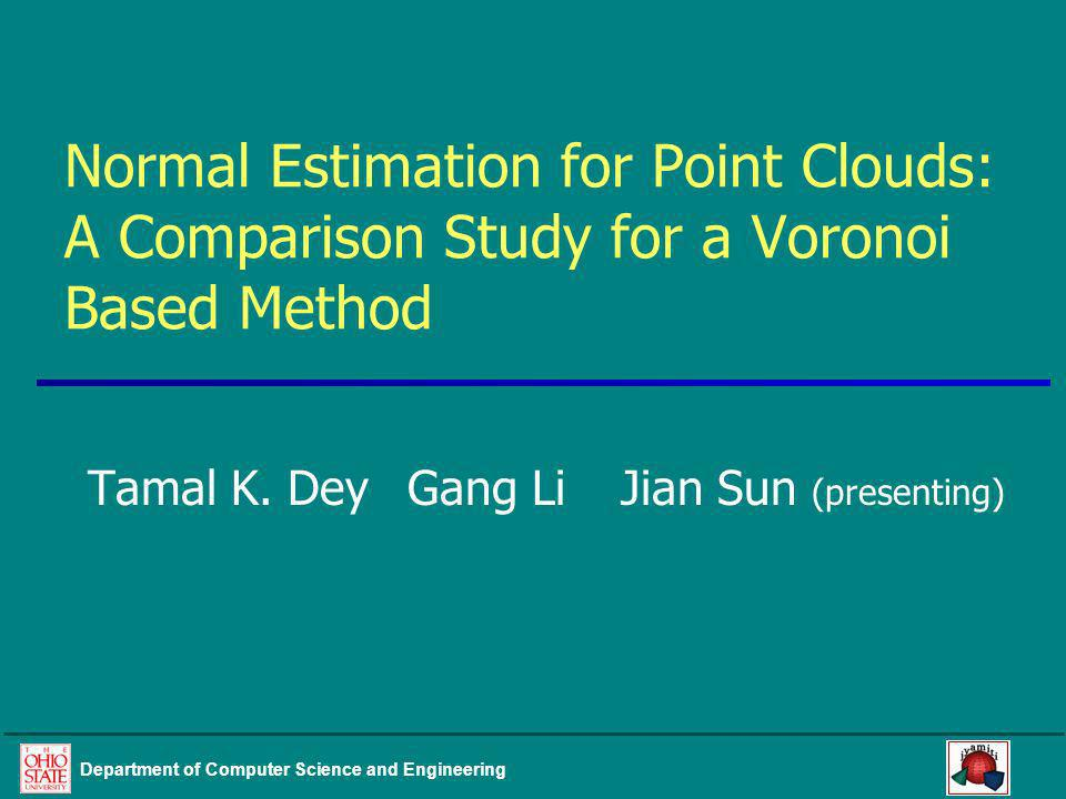 Department of Computer Science and Engineering Normal Estimation for Point Clouds: A Comparison Study for a Voronoi Based Method Tamal K. DeyGang LiJi