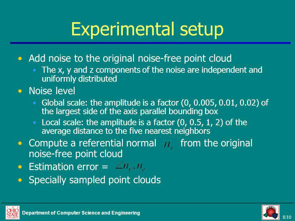 8/10 Department of Computer Science and Engineering Experimental setup Add noise to the original noise-free point cloud The x, y and z components of the noise are independent and uniformly distributed Noise level Global scale: the amplitude is a factor (0, 0.005, 0.01, 0.02) of the largest side of the axis parallel bounding box Local scale: the amplitude is a factor (0, 0.5, 1, 2) of the average distance to the five nearest neighbors Compute a referential normal from the original noise-free point cloud Estimation error = Specially sampled point clouds