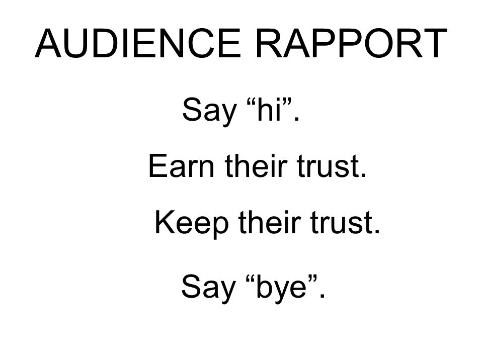 AUDIENCE RAPPORT Say hi. Say bye. Earn their trust. Keep their trust.