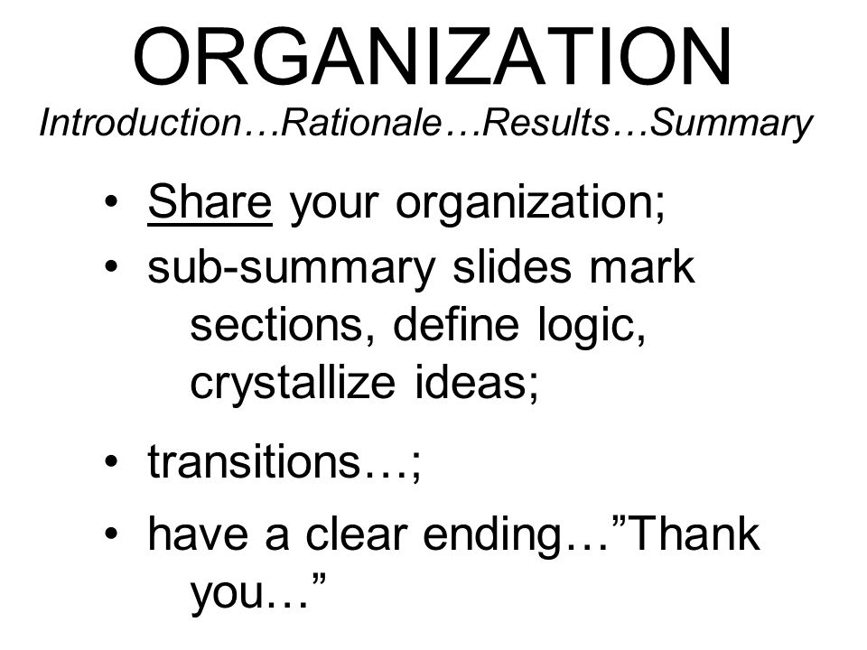 ORGANIZATION Share your organization; transitions…; Introduction…Rationale…Results…Summary sub-summary slides mark sections, define logic, crystallize ideas; have a clear ending…Thank you…