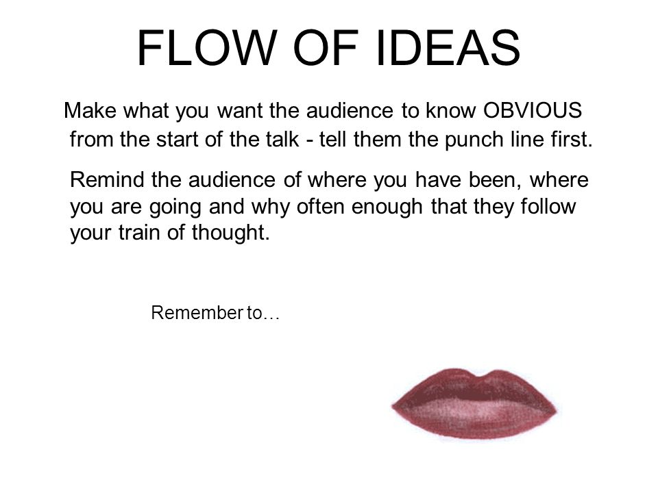 FLOW OF IDEAS Make what you want the audience to know OBVIOUS from the start of the talk - tell them the punch line first.
