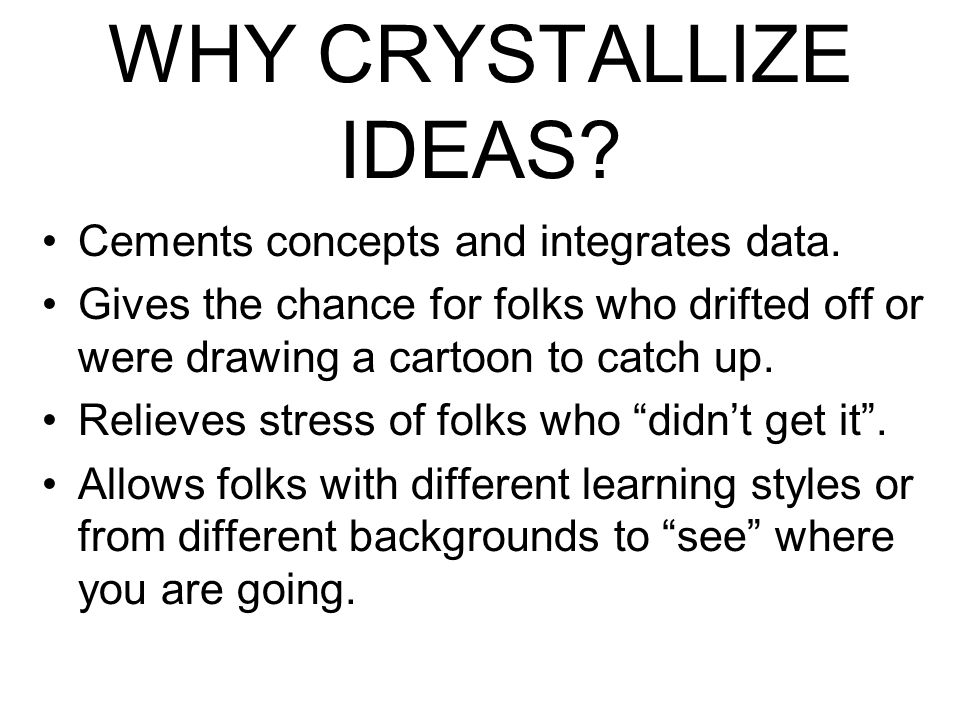 WHY CRYSTALLIZE IDEAS. Cements concepts and integrates data.