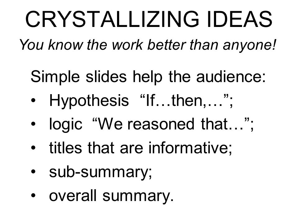 CRYSTALLIZING IDEAS Simple slides help the audience: Hypothesis If…then,…; logic We reasoned that…; titles that are informative; sub-summary; overall summary.