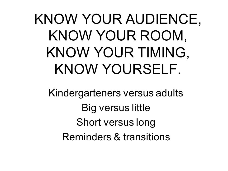 KNOW YOUR AUDIENCE, KNOW YOUR ROOM, KNOW YOUR TIMING, KNOW YOURSELF.