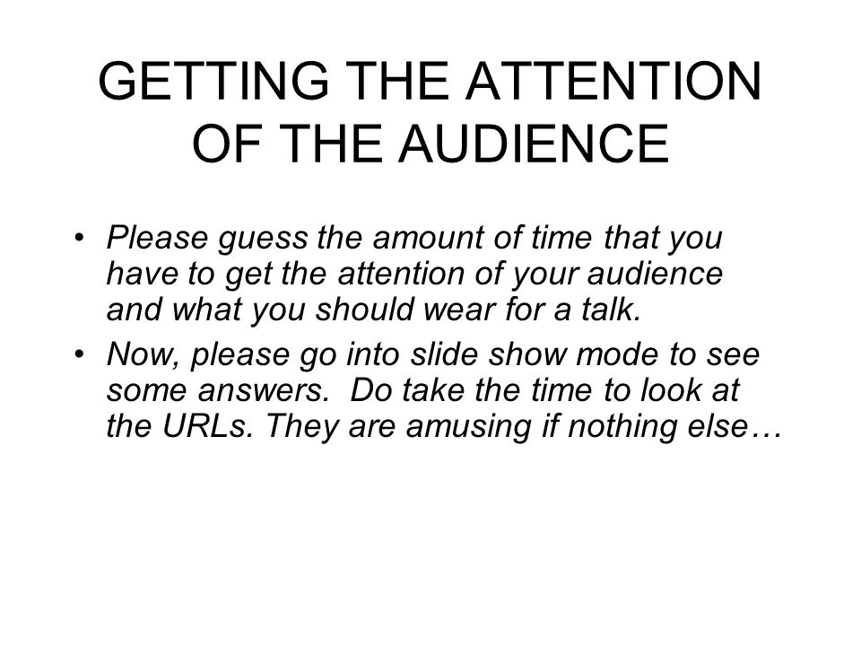 GETTING THE ATTENTION OF THE AUDIENCE Please guess the amount of time that you have to get the attention of your audience and what you should wear for a talk.
