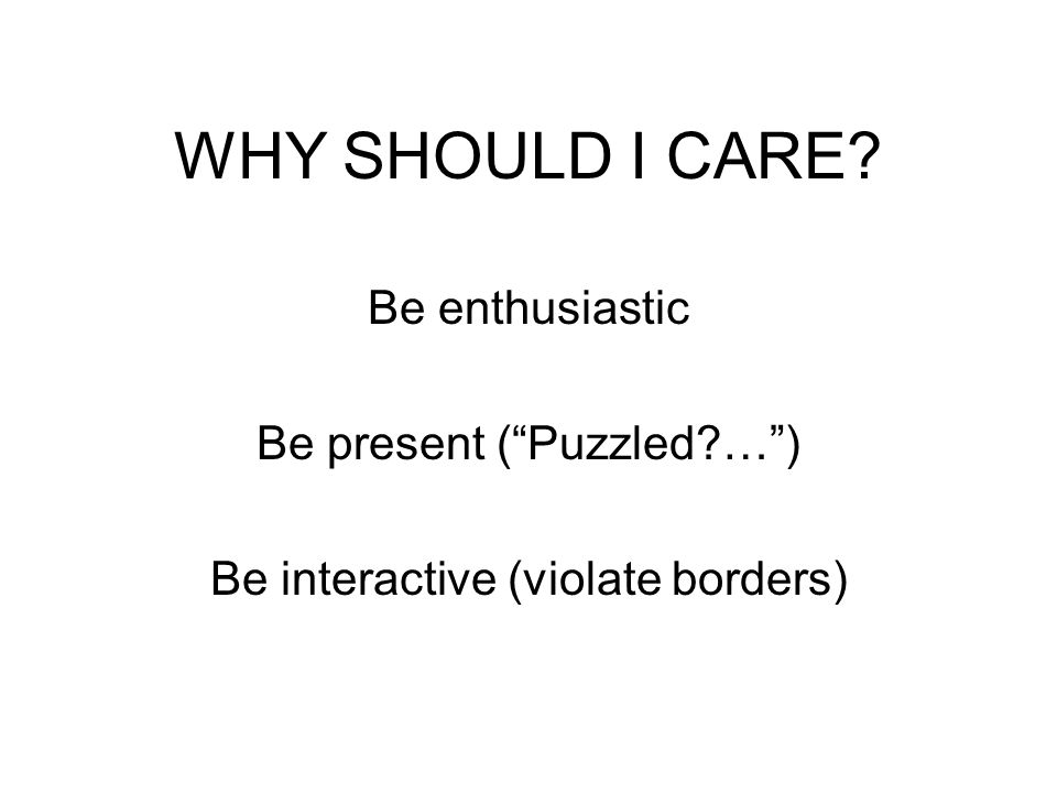 WHY SHOULD I CARE Be enthusiastic Be present (Puzzled …) Be interactive (violate borders)
