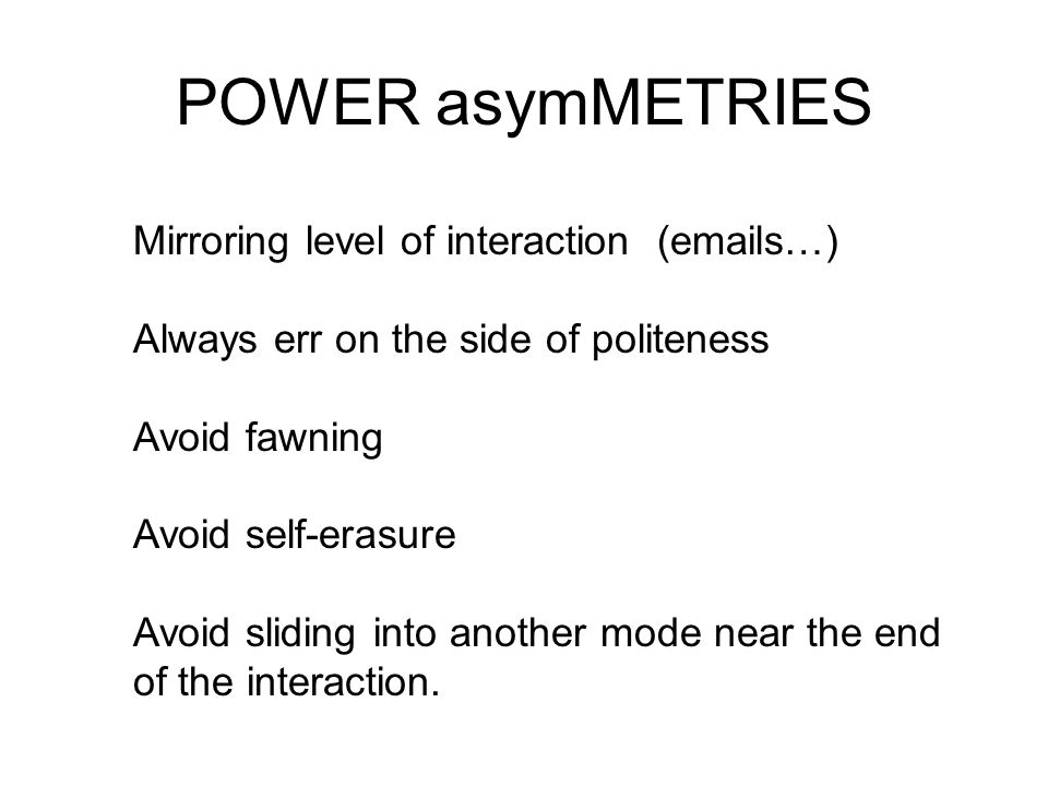 POWER asymMETRIES Mirroring level of interaction (emails…) Always err on the side of politeness Avoid fawning Avoid self-erasure Avoid sliding into another mode near the end of the interaction.