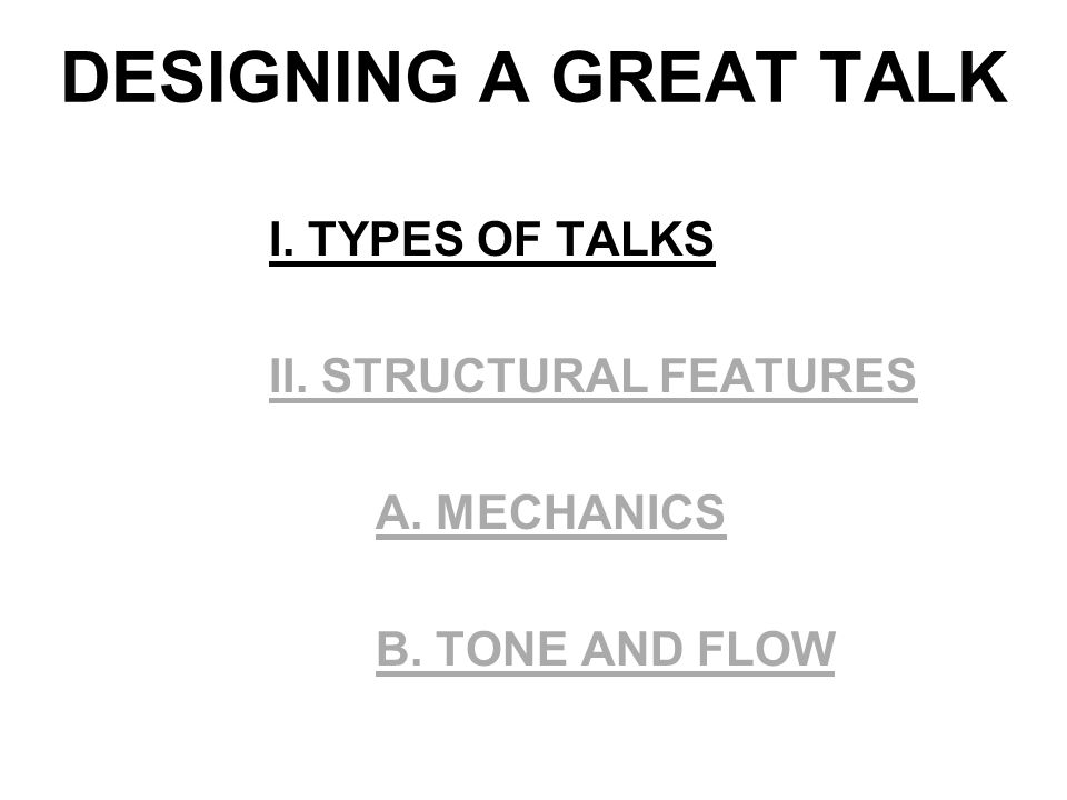 DESIGNING A GREAT TALK I. TYPES OF TALKS II. STRUCTURAL FEATURES A. MECHANICS B. TONE AND FLOW