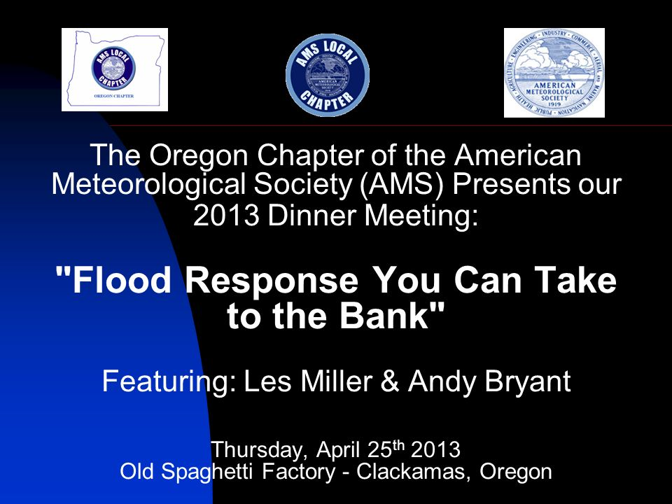 The Oregon Chapter of the American Meteorological Society (AMS) Presents our 2013 Dinner Meeting: Flood Response You Can Take to the Bank Featuring: Les Miller & Andy Bryant Thursday, April 25 th 2013 Old Spaghetti Factory - Clackamas, Oregon