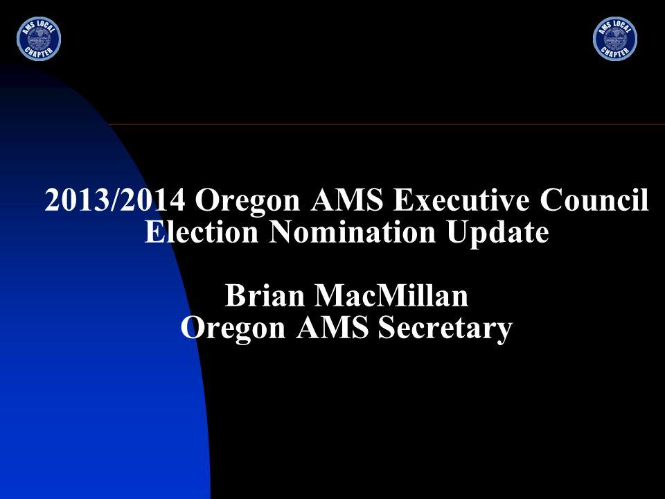2013/2014 Oregon AMS Executive Council Election Nomination Update Brian MacMillan Oregon AMS Secretary