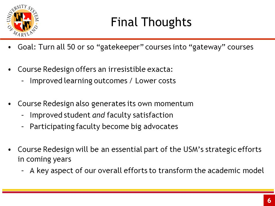 6 Final Thoughts Goal: Turn all 50 or so gatekeeper courses into gateway courses Course Redesign offers an irresistible exacta: –Improved learning out