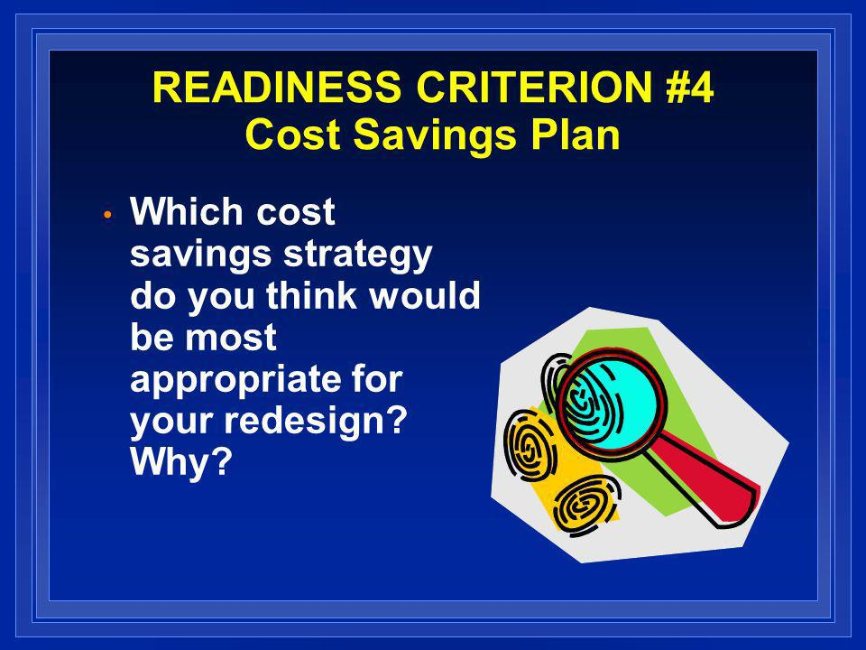 READINESS CRITERION #4 Cost Savings Plan Which cost savings strategy do you think would be most appropriate for your redesign.