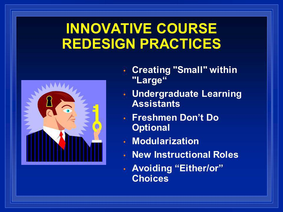 INNOVATIVE COURSE REDESIGN PRACTICES Creating Small within Large Undergraduate Learning Assistants Freshmen Dont Do Optional Modularization New Instructional Roles Avoiding Either/or Choices